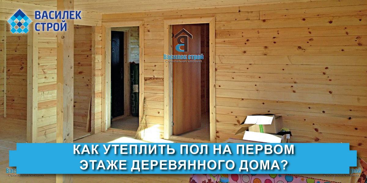 Как утеплить пол на первом этаже деревянного дома?