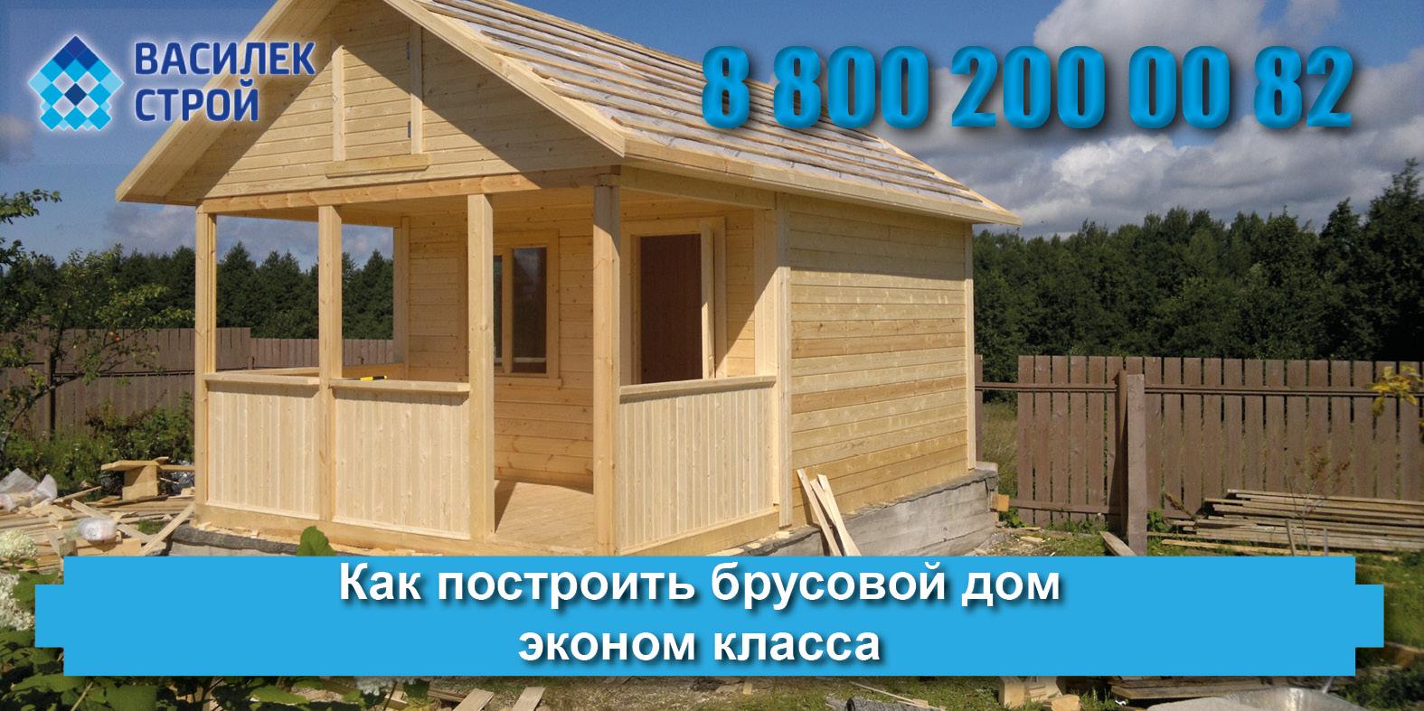 Качественно построить брусовой дом эконом класса дешево